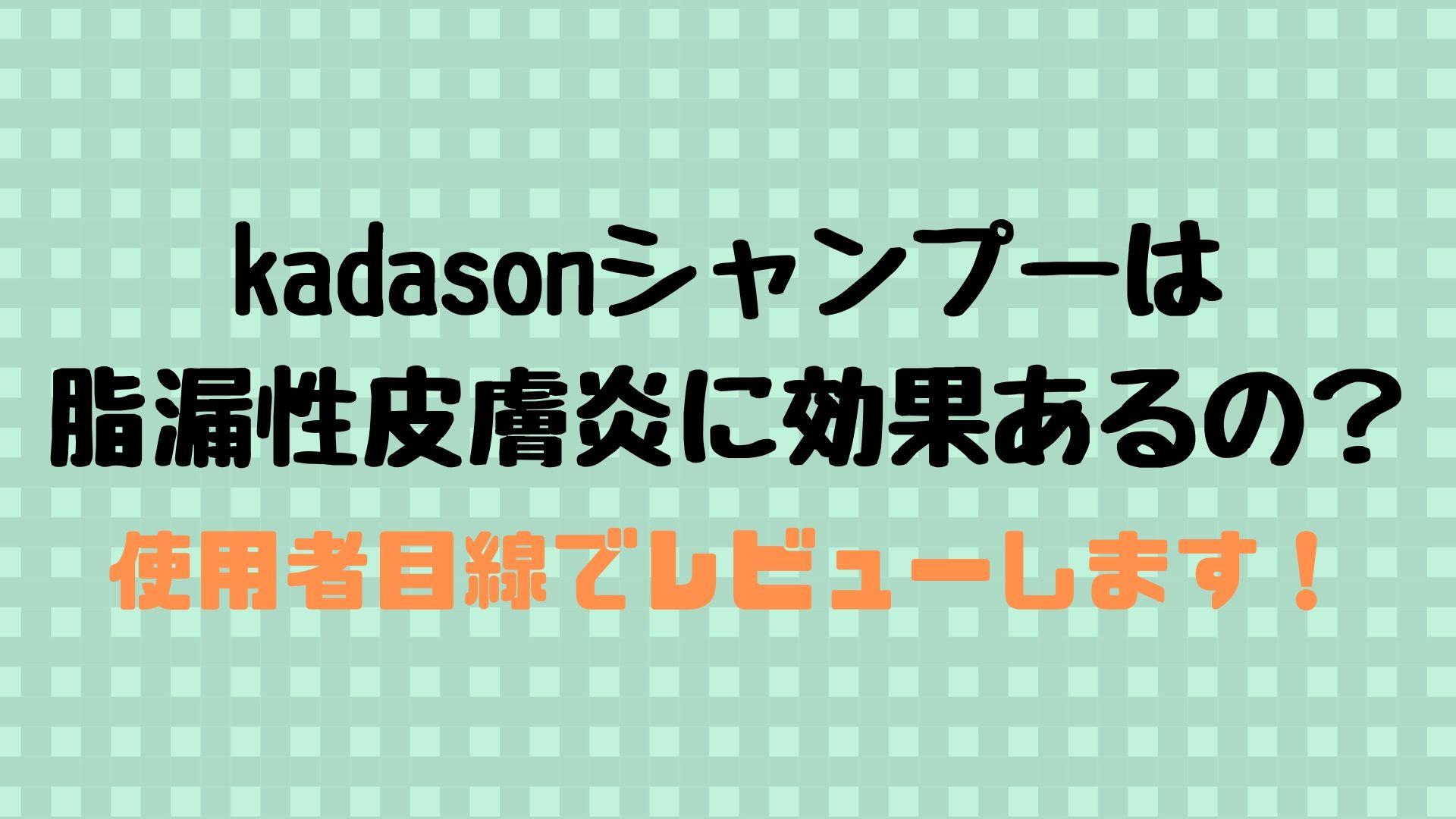 kadasonシャンプーは脂漏性皮膚炎に対して効果あるの?使用感を口コミ&レビュー。