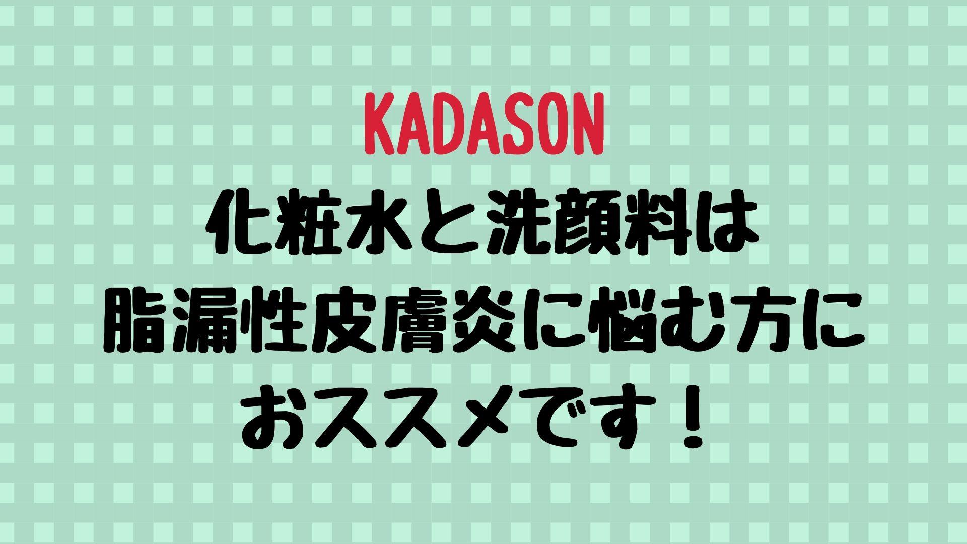【やはり神】脂漏性皮膚炎にはKADASONの化粧水と洗顔料が効果的でありました。